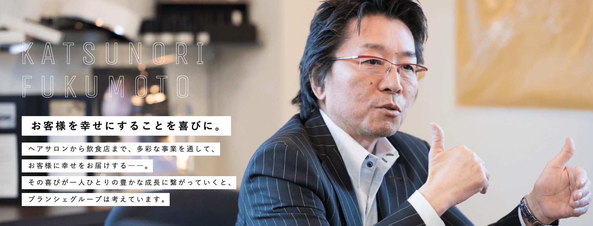KATSUNORI FUKUMOTO|お客様を幸せにすることを喜びに。ヘアサロンから飲食店まで、多彩な事業を通して、お客様に幸せをお届けする――。その喜びが一人ひとりの豊かな成長に繋がっていくと、ブランシェグループは考えています。